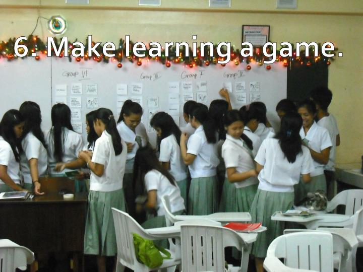 6. Make learning a game.