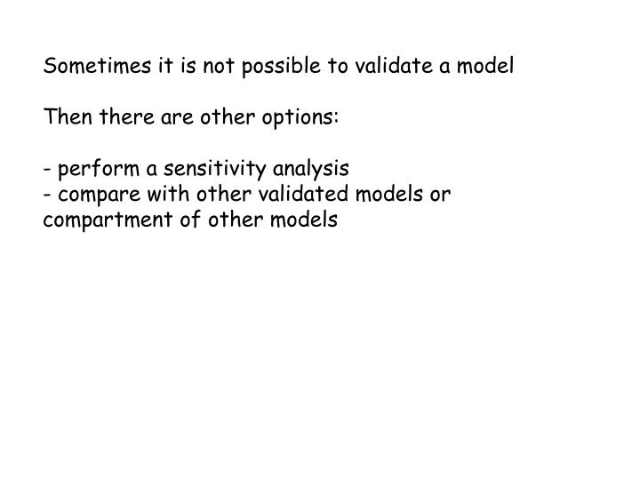 Sometimes it is not possible to validate a model
