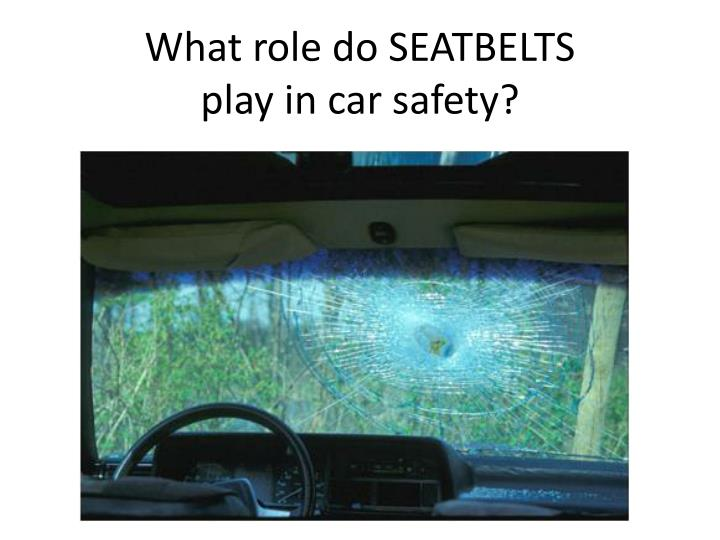 What role do SEATBELTS play in car safety?