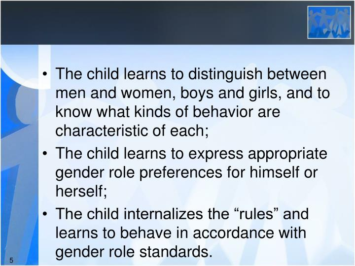 The child learns to distinguish between men and women, boys and girls, and to know what kinds of behavior are characteristic of each;