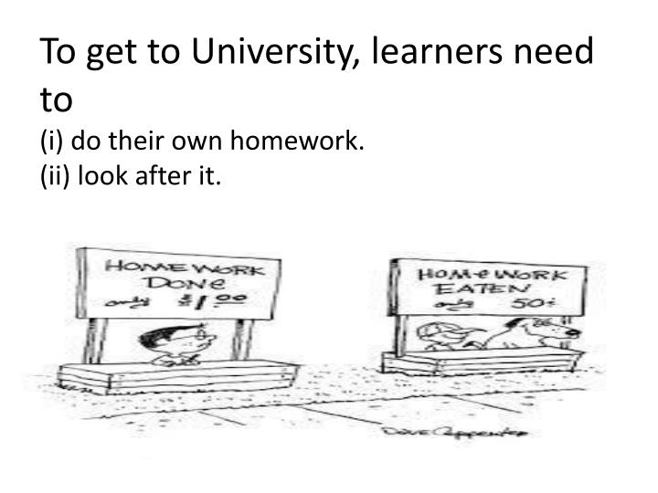 To get to university learners need to i do their own homework ii look after it