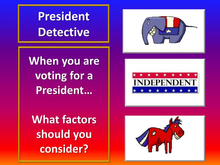when you are voting for a president what factors should you consider n.