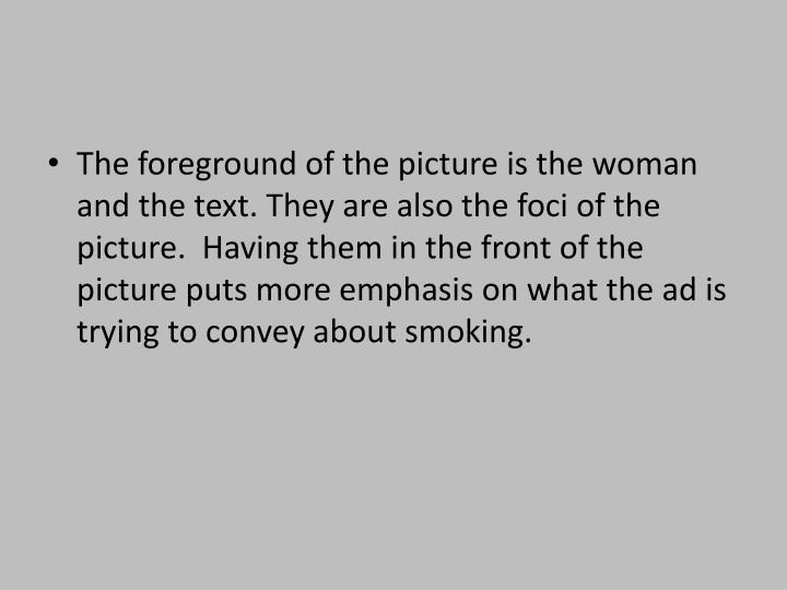 The foreground of the picture is the woman and the text. They are also the foci of the picture.  Having them in the front of the picture puts more emphasis on what the ad is trying to convey about smoking.