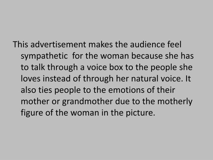 This advertisement makes the audience feel sympathetic  for the woman because she has to talk through a voice box to the people she loves instead of through her natural voice. It also ties people to the emotions of their mother or grandmother due to the motherly figure of the woman in the picture.