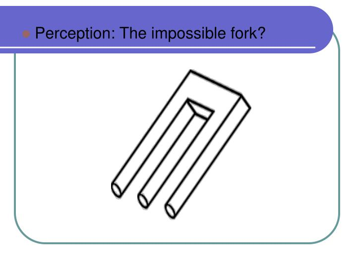 Perception: The impossible fork?