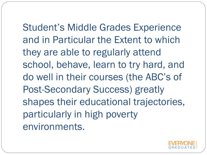 Student's Middle Grades Experience and in Particular the Extent to which they are able to regularly attend school, behave, learn to try hard, and do well in their courses (the ABC's of Post-Secondary Success) greatly shapes their educational trajectories, particularly in high poverty