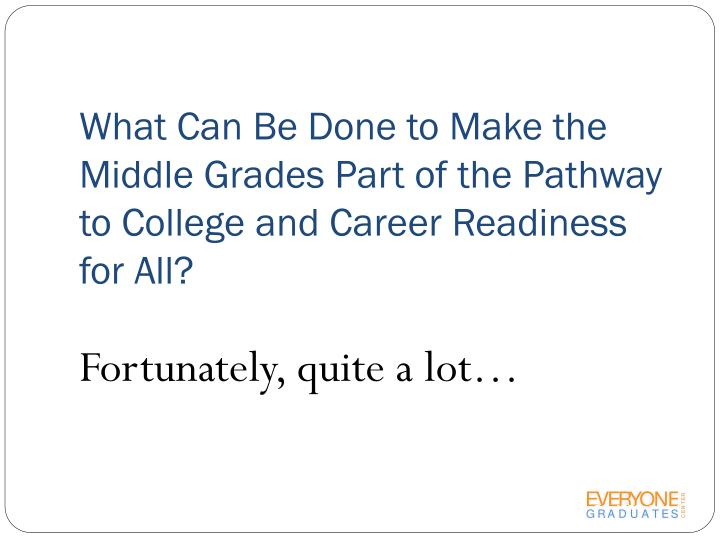 What Can Be Done to Make the Middle Grades Part of the Pathway to College and Career Readiness for All?