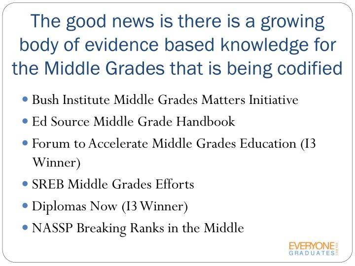 The good news is there is a growing body of evidence based knowledge for the Middle Grades that is being codified