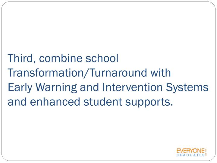 Third, combine school Transformation/Turnaround with        Early Warning and Intervention Systems and enhanced student supports.