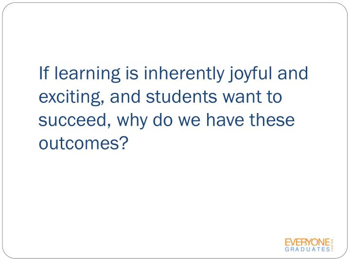 If learning is inherently joyful and exciting, and students want to succeed, why do we have these outcomes?