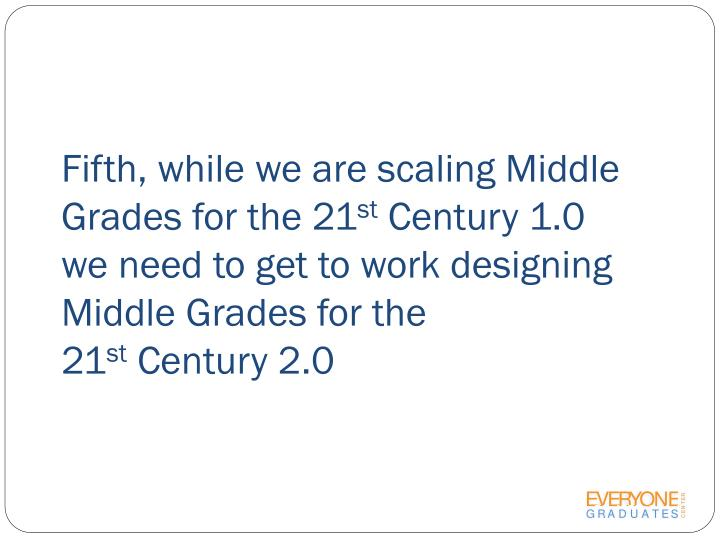 Fifth, while we are scaling Middle Grades for the 21