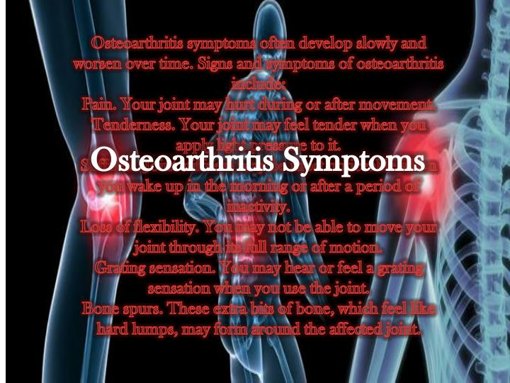 Osteoarthritis symptoms often develop slowly and worsen over time. Signs and symptoms of osteoarthritis include: