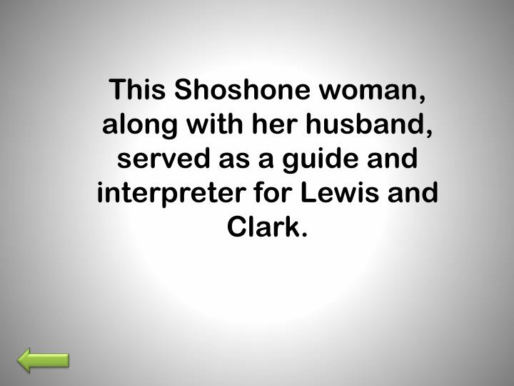This Shoshone woman, along with her husband, served as a guide and interpreter for Lewis and Clark.