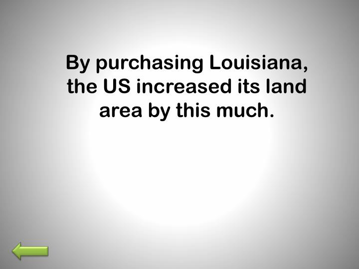 By purchasing Louisiana, the US increased its land area by this much.