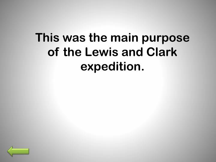 This was the main purpose of the Lewis and Clark expedition.