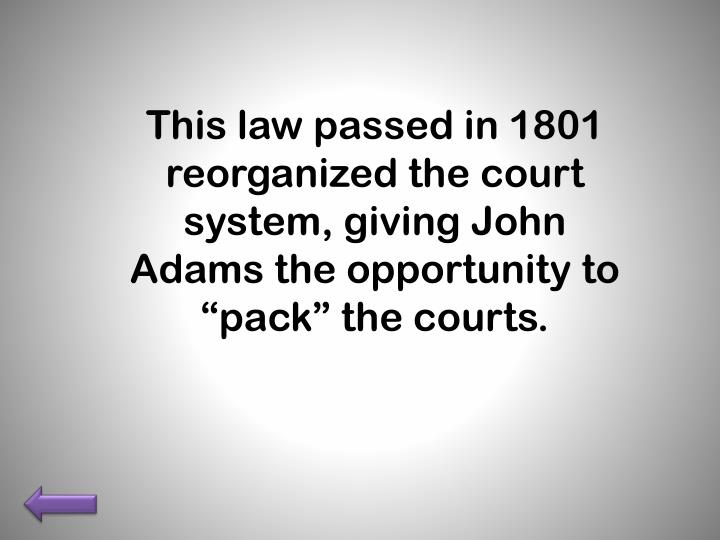 "This law passed in 1801 reorganized the court system, giving John Adams the opportunity to ""pack"" the courts."