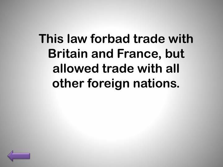 This law forbad trade with Britain and France, but allowed trade with all other