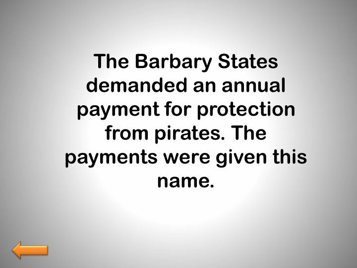 The Barbary States demanded an annual payment for protection from pirates. The payments were given this name.