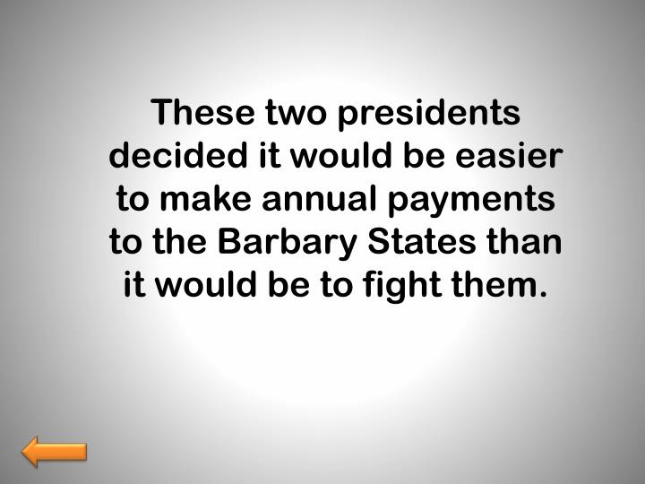 These two presidents decided it would be easier to make annual payments to the Barbary States than it would be to fight them.