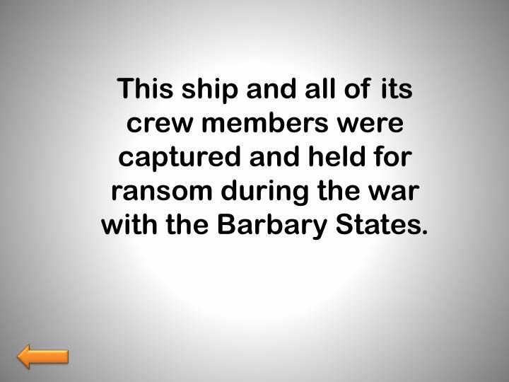 This ship and all of its crew members were captured and held for ransom during the war with the Barbary States.