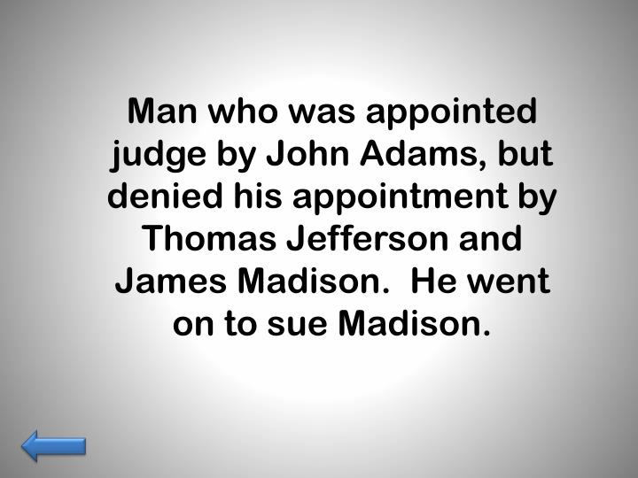 Man who was appointed judge by John Adams, but denied his appointment by Thomas Jefferson and James Madison.  He went on to sue Madison.