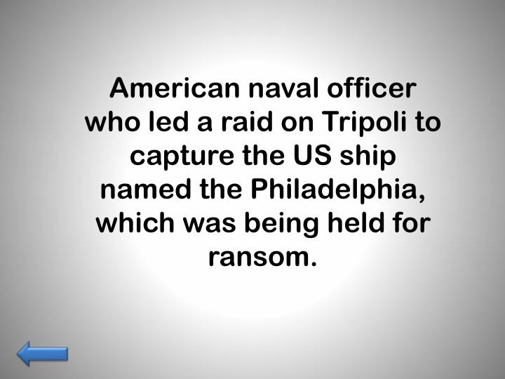 American naval officer who led a raid on Tripoli to capture the US ship named the Philadelphia, which was being held