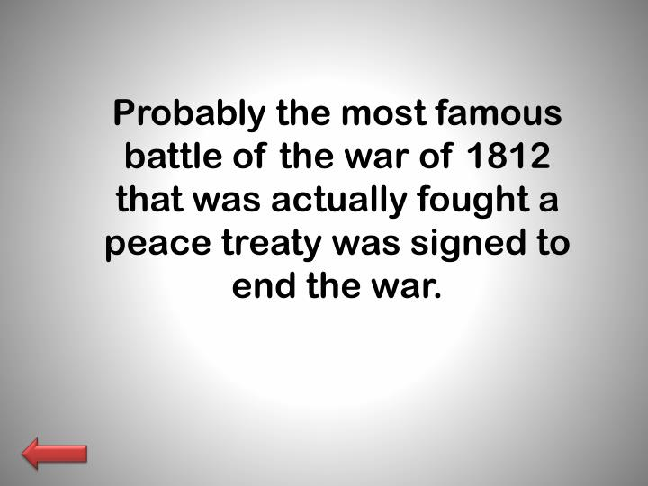Probably the most famous battle of the war of 1812 that was actually fought a peace treaty was signed to end the war.