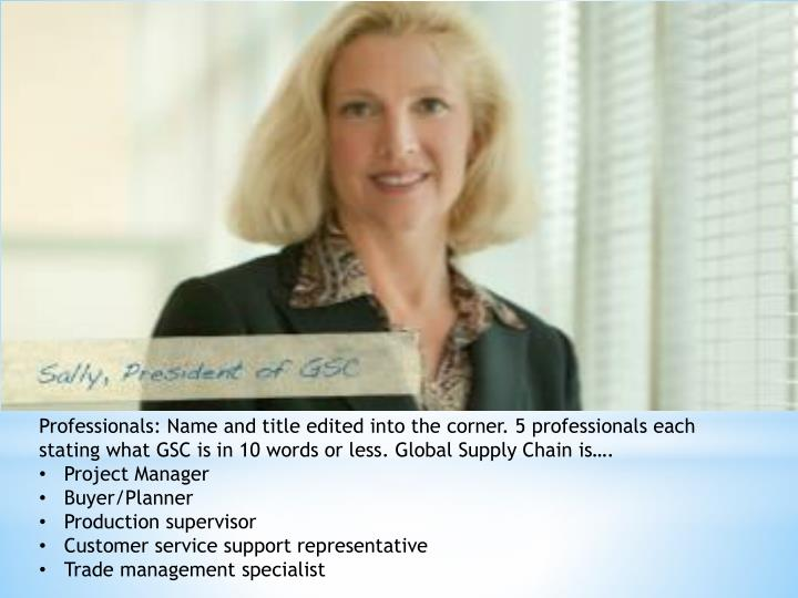 Professionals: Name and title edited into the corner. 5 professionals each stating what GSC is in 10 words or less. Global Supply Chain is….
