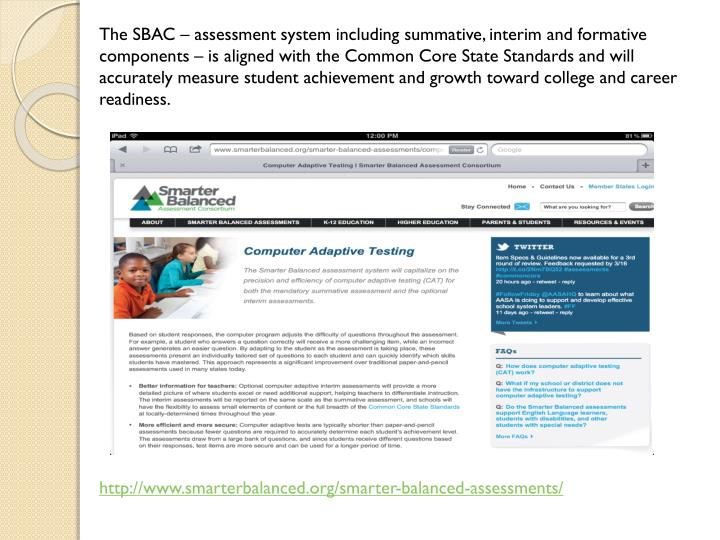 The SBAC – assessment system including summative, interim and formative components – is aligned with the Common Core State Standards and will accurately measure student achievement and growth toward college and career readiness