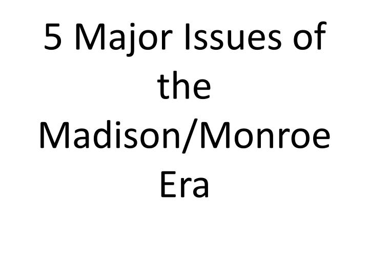 5 Major Issues of the Madison/Monroe Era
