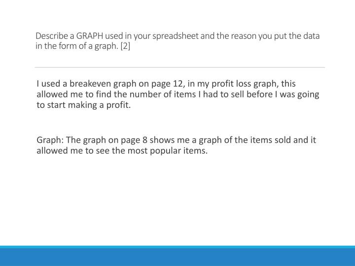 Describe a GRAPH used in your spreadsheet and the reason you put the data in the form of a graph. [2]