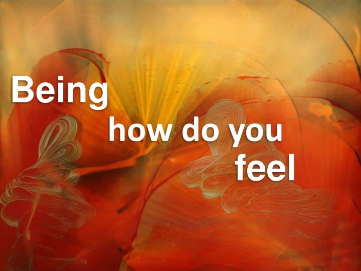 Being how do you feel