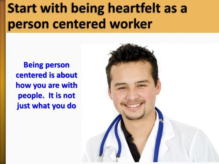 Start with being heartfelt as a person centered worker