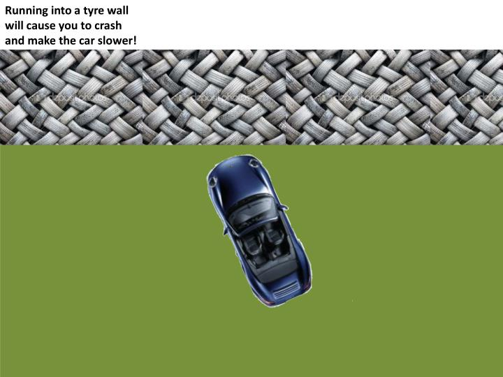 Running into a tyre wall will cause you to crash and make the car slower!