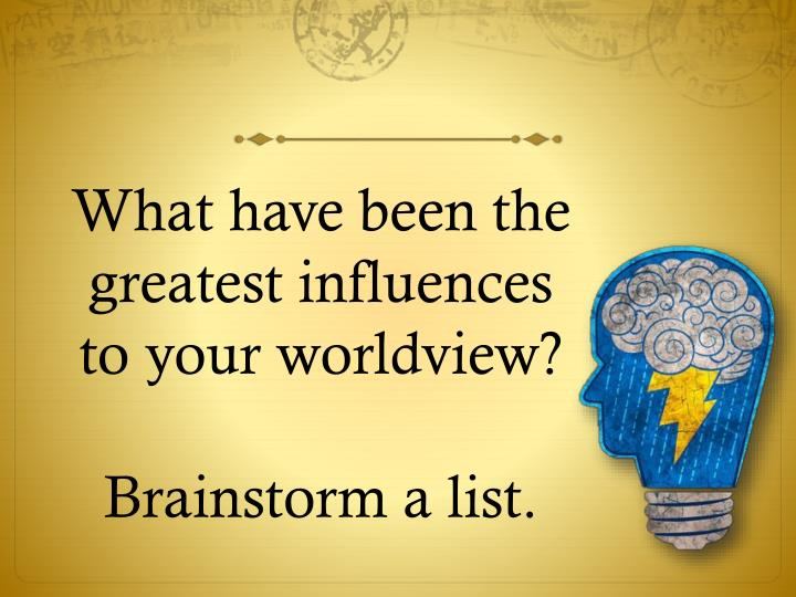 What have been the greatest influences to your worldview?