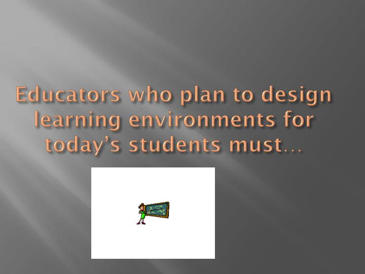 Educators who plan to design learning environments for today's students must…