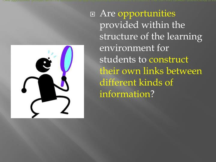 Are opportunities  provided within the structure of the learning environment for students to construct  their own links between different kinds of information?