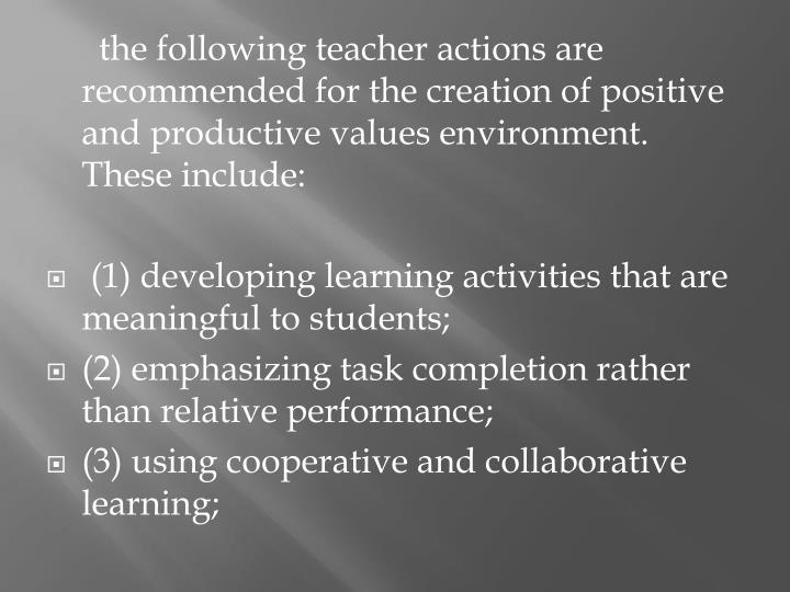 the following teacher actions are recommended for the creation of positive and productive values environment.  These include