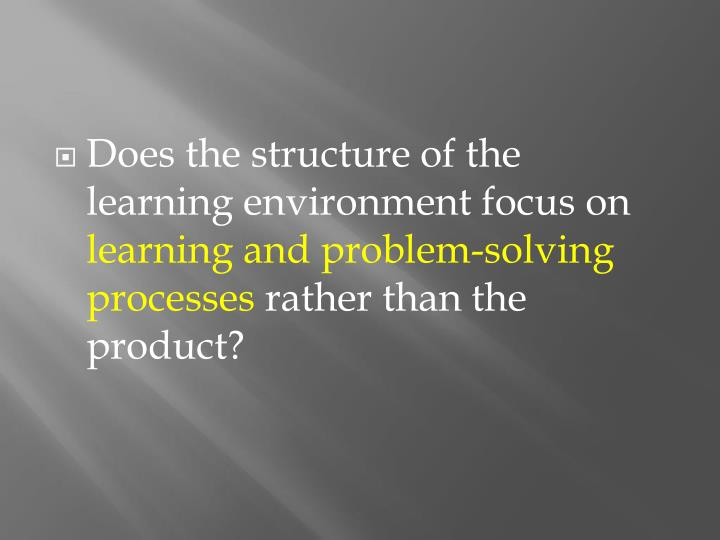 Does the structure of the learning environment focus on