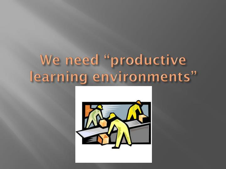 We need productive learning environments