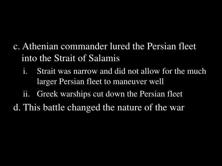 c. Athenian commander lured the Persian fleet into the Strait of Salamis
