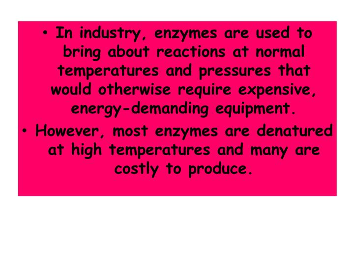In industry, enzymes are used to bring about