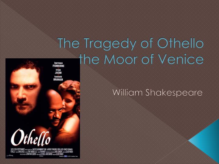 othello the moor of venice a tragic hero of william shakespeare Perhaps the rarest hero is the tragic one william shakespeare othello being the only black character and an outsider in venice what makes othello a tragic.