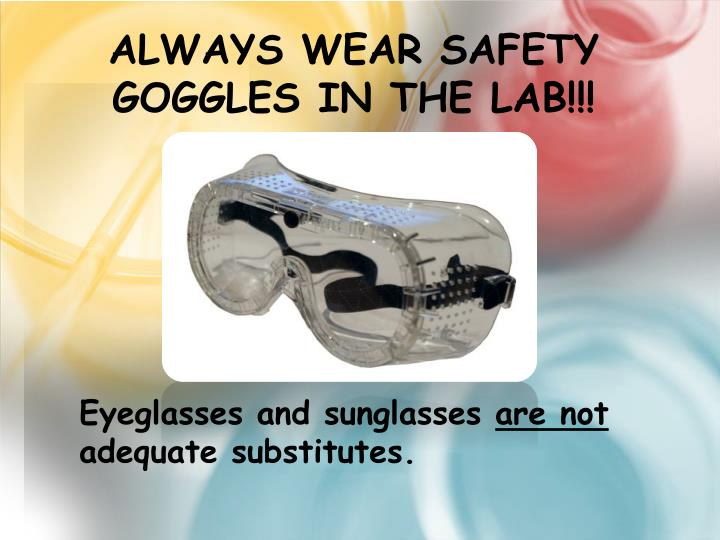 Always wear safety goggles in the lab