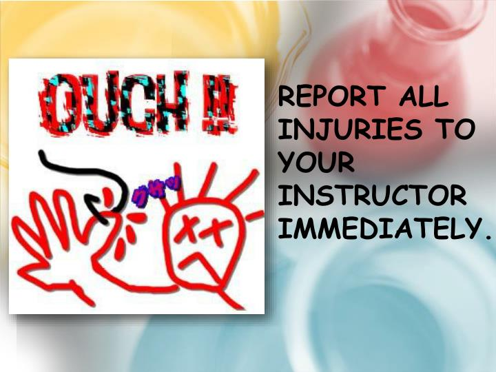 Report all injuries to your instructor immediately.