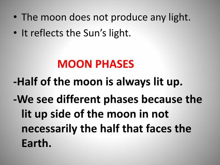 The moon does not produce any light.