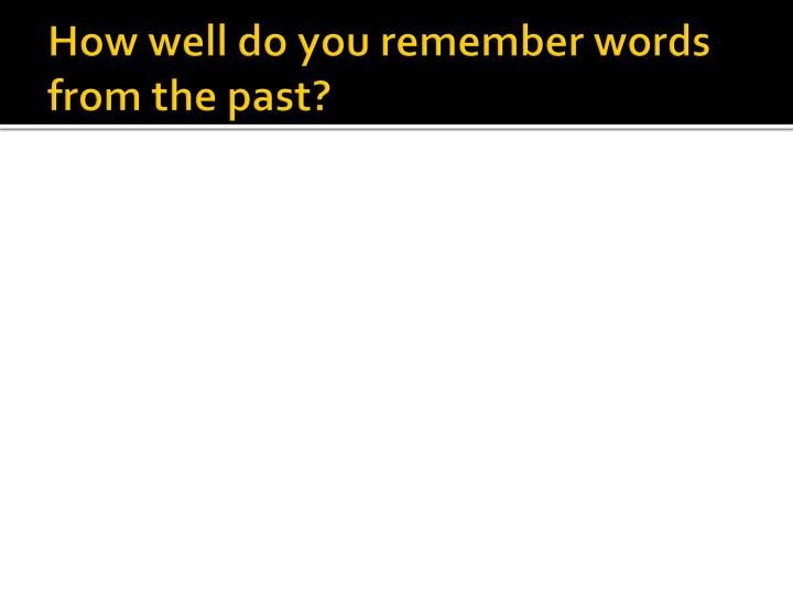 How well do you remember words from the past?