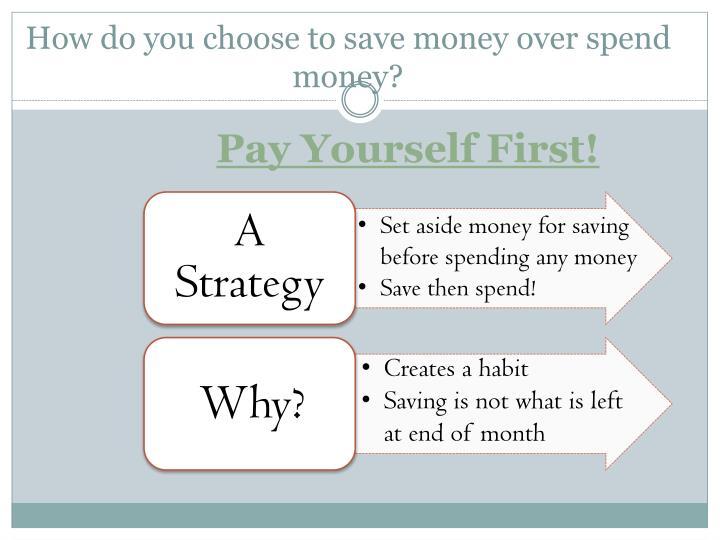 How do you choose to save money over spend money?