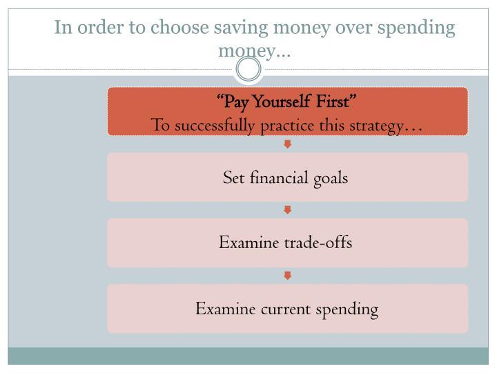In order to choose saving money over spending money…