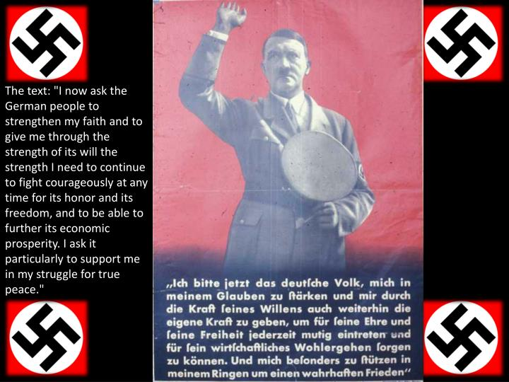 """The text: """"I now ask the German people to strengthen my faith and to give me through the strength of its will the strength I need to continue to fight courageously at any time for its honor and its freedom, and to be able to further its economic prosperity. I ask it particularly to support me in my struggle for true peace."""""""